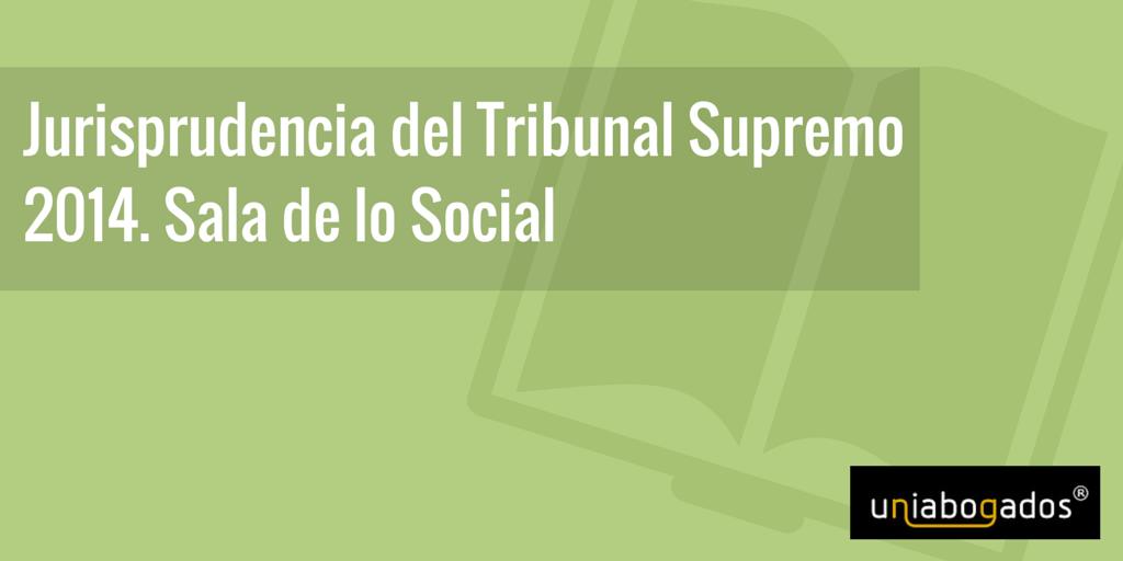 Jurisprudencia del Tribunal Supremo 2014. Sala de lo Social